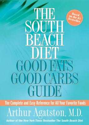 The South Beach Diet Good Fats/Good Carbs Guide: The Complete and Easy Reference for All Your Favorite Foods - Agatston, Arthur