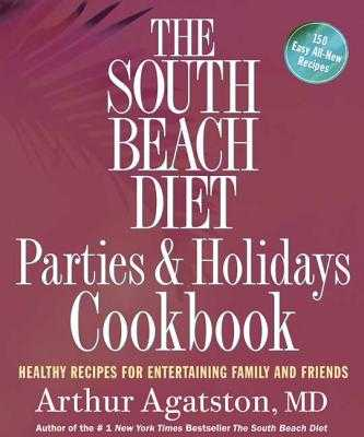 The South Beach Diet Parties and Holidays Cookbook: Healthy Recipes for Entertaining Family and Friends - Agatston, Arthur