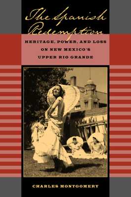 The Spanish Redemption: Heritage, Power, and Loss on New Mexico's Upper Rio Grande - Montgomery, Charles