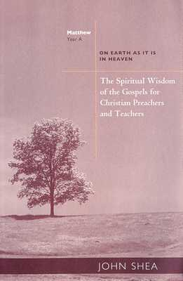The Spiritual Wisdom of the Gospels for Christian Preachers and Teachers: On Earth as It Is in Heaven - Year A - Shea, John