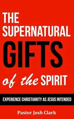 The Supernatural Gifts of the Spirit: Experience Christianity as Jesus intended - Clark, Josh