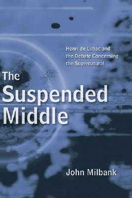The Suspended Middle: Henri de Lubac and the Debate Concerning the Supernatural - Milbank, John