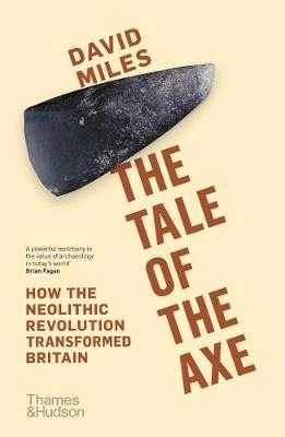 The Tale of the Axe: How the Neolithic Revolution Transformed Britain - Miles, David