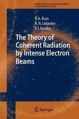 The Theory of Coherent Radiation by Intense Electron Beams - Buts, Vyacheslov A., and Lebedev, Andrey N., and Kurilko, V.I.