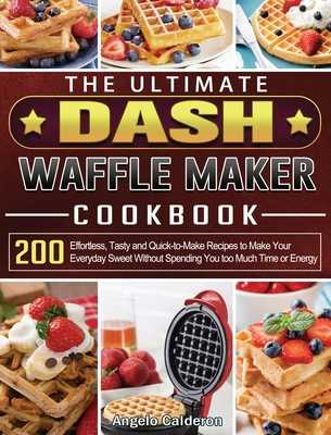 The Ultimate DASH Waffle Maker Cookbook: 200 Effortless, Tasty and Quick-to-Make Recipes to Make Your Everyday Sweet Without Spending You too Much Time or Energy - Calderon, Angelo