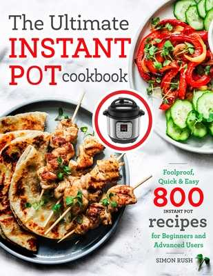 The Ultimate Instant Pot cookbook: Foolproof, Quick & Easy 800 Instant Pot Recipes for Beginners and Advanced Users - Rush, Simon