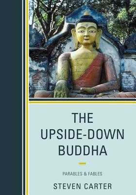 The Upside-Down Buddha: Parables & Fables - Carter, Steven, Dr.
