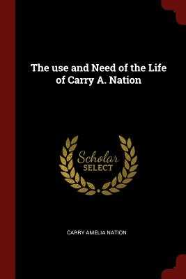 The Use and Need of the Life of Carry A. Nation - Nation, Carry Amelia