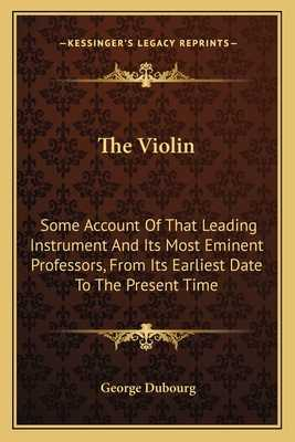 The Violin: Some Account of That Leading Instrument and Its Most Eminent Professors, from Its Earliest Date to the Present Time - Dubourg, George