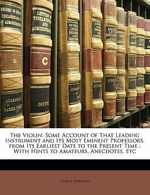 The Violin: Some Account of That Leading Instrument and Its Most Eminent Professors, from Its Earliest Date to the Present Time: With Hints to Amateurs, Anecdotes, Etc - Dubourg, George