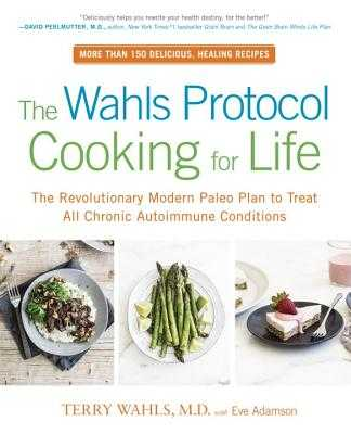 The Wahls Protocol Cooking for Life: The Revolutionary Modern Paleo Plan to Treat All Chronic Autoimmune Conditions - Wahls, Terry, Dr., M.D., and Adamson, Eve