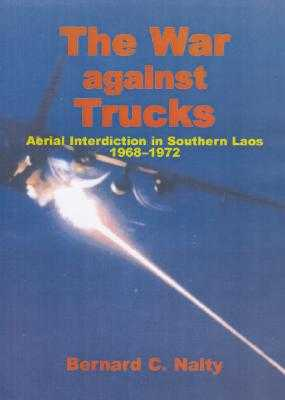 The War Against Trucks: Aerial Interdiction in Southern Laos, 1968-1972 - Nalty, Bernard C