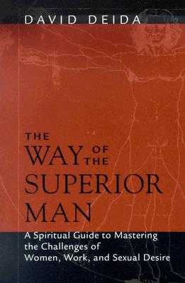 The Way of the Superior Man: A Spiritual Guide to Mastering the Challenges of Women, Work, and Sexual Desire - Deida, David