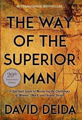 The Way of the Superior Man: A Spiritual Guide to Mastering the Challenges of Women, Work, and Sexual Desire (20th Anniversary Edition) - Deida, David