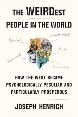 The Weirdest People in the World: How the West Became Psychologically Peculiar and Particularly Prosperous - Henrich, Joseph