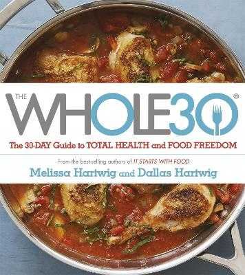 The Whole 30: The official 30-day FULL-COLOUR guide to total health and food freedom - Hartwig, Dallas, and Hartwig, Melissa