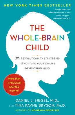 The Whole-Brain Child: 12 Revolutionary Strategies to Nurture Your Child's Developing Mind - Siegel, Daniel J, MD, and Bryson, Tina Payne