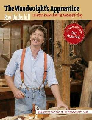 The Woodwright's Apprentice: Twenty Favorite Projects from the Woodwright's Shop - Underhill, Roy