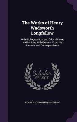 The Works of Henry Wadsworth Longfellow: With Bibliographical and Critical Notes and His Life, with Extracts from His Journals and Correspondence - Longfellow, Henry Wadsworth