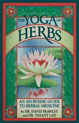The Yoga of Herbs: An Ayurvedic Guide to Herbal Medicine - Frawley, David, Dr., and Lad, Vasant, Dr.