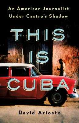 This Is Cuba: An American Journalist Under Castro's Shadow - Ariosto, David