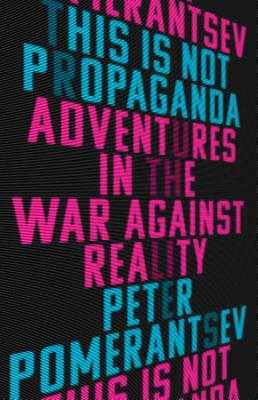 This Is Not Propaganda: Adventures in the War Against Reality - Pomerantsev, Peter