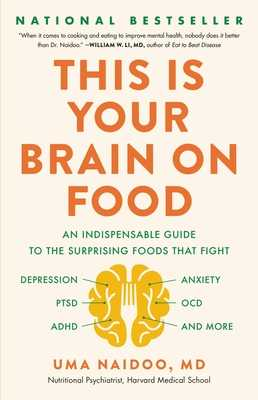 This Is Your Brain on Food: An Indispensable Guide to the Surprising Foods That Fight Depression, Anxiety, Ptsd, Ocd, Adhd, and More - Naidoo, Uma, MD