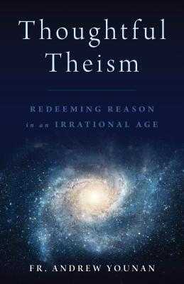 Thoughtful Theism: Redeeming Reason in an Irrational Age - Younan, Andrew