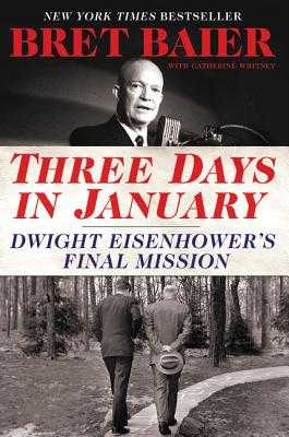 Three Days in January: Dwight Eisenhower's Final Mission - Baier, Bret, and Whitney, Catherine