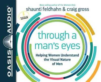 Through a Man's Eyes: Helping Women Understand the Visual Nature of Men - Feldhahn, Shaunti (Narrator), and Gross, Craig