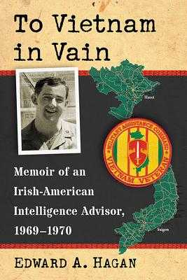 To Vietnam in Vain: Memoir of an Irish-American Intelligence Advisor, 1969-1970 - Hagan, Edward A