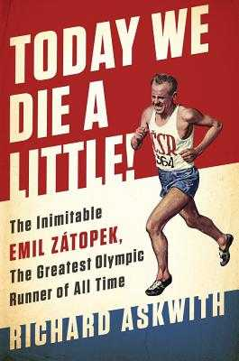 Today We Die a Little!: The Inimitable Emil Zátopek, the Greatest Olympic Runner of All Time - Askwith, Richard