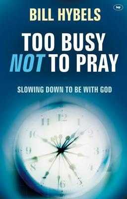 Too Busy Not to Pray: Slowing Down to be with God - Hybels, Bill