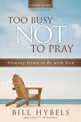 Too Busy Not to Pray Study Guide, Four Sessions: Slowing Down to Be with God - Hybels, Bill, and Wiersma, Ashley