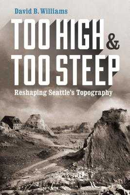 Too High and Too Steep: Reshaping Seattle's Topography - Williams, David B