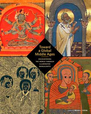 Toward a Global Middle Ages: Encountering the World Through Illuminated Manuscripts - Keene, Bryan C (Editor)