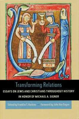 Transforming Relations: Essays on Jews and Christians Throughout History in Honor of Michael A. Signer - Harkins, Franklin (Editor), and Van Engen, John (Foreword by)