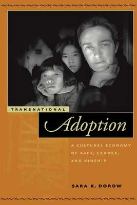 Transnational Adoption: A Cultural Economy of Race, Gender, and Kinship - Dorow, Sara K