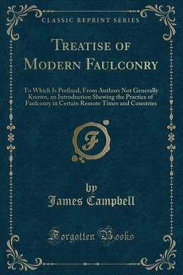 Treatise of Modern Faulconry: To Which Is Prefixed, from Authors Not Generally Known, an Introduction Shewing the Practice of Faulconry in Certain Remote Times and Countries (Classic Reprint) - Campbell, James