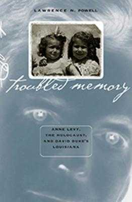 Troubled Memory: Anne Levy, the Holocaust, and David Duke's Louisiana - Powell, Lawrence N