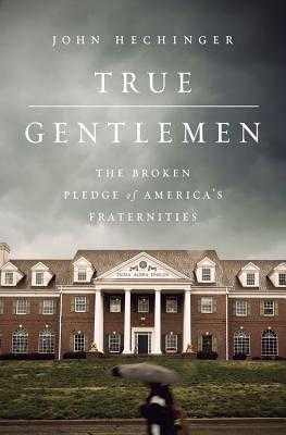 True Gentlemen: The Broken Pledge of America's Fraternities - Hechinger, John