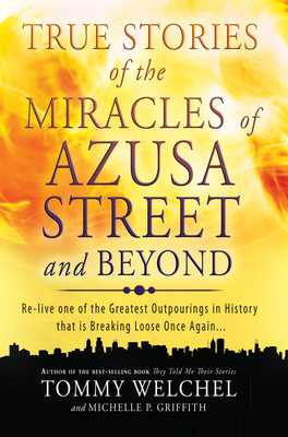 True Stories of the Miracles of Azusa Street and Beyond: Re-Live One of the Greastest Outpourings in History That Is Breaking Loose Once Again - Welchel, Tommy, Mr., and Griffith, Michelle, Ms.