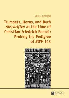 "Trumpets, Horns, and Bach ""Abschriften"" at the time of Christian Friedrich Penzel: Probing the Pedigree of ""BWV"" 143 - Smithers, Don"