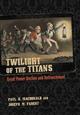Twilight of the Titans: Great Power Decline and Retrenchment - MacDonald, Paul K., and Parent, Joseph M.