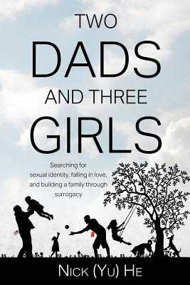 Two Dads and Three Girls: Searching for sexual identity, falling in love, and building a family through surrogacy - He, Nick (Yu)