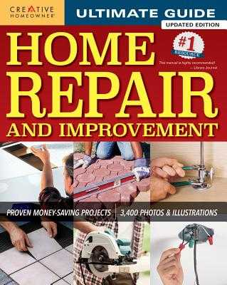 Ultimate Guide to Home Repair and Improvement, Updated Edition: Proven Money-Saving Projects; 3,400 Photos & Illustrations - Editors of Creative Homeowner