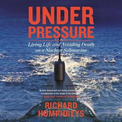 Under Pressure: Living Life and Avoiding Death on a Nuclear Submarine - Humphreys, Richard (Read by)