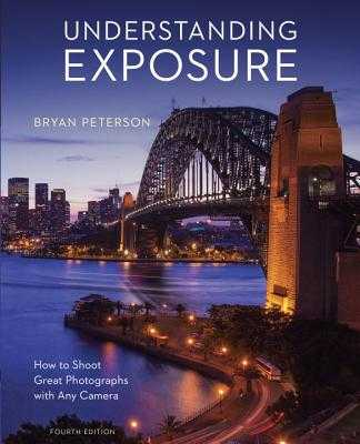 Understanding Exposure, Fourth Edition: How to Shoot Great Photographs with Any Camera - Peterson, Bryan