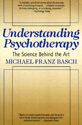 Understanding Psychotherapy: The Science Behind the Art - Basch, Michael F, and Basch, Carol G