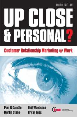Up Close & Personal?: Customer Relationship Marketing @ Work - Gamble, Paul R, and Stone, Merlin, and Woodcock, Neil